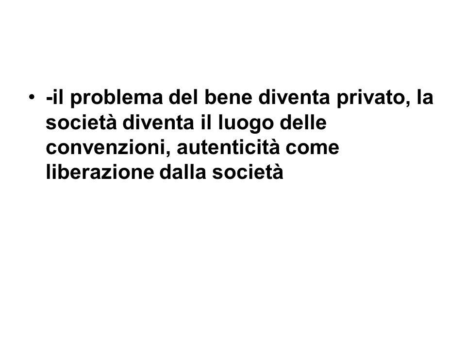 -il problema del bene diventa privato, la società diventa il luogo delle convenzioni, autenticità come liberazione dalla società
