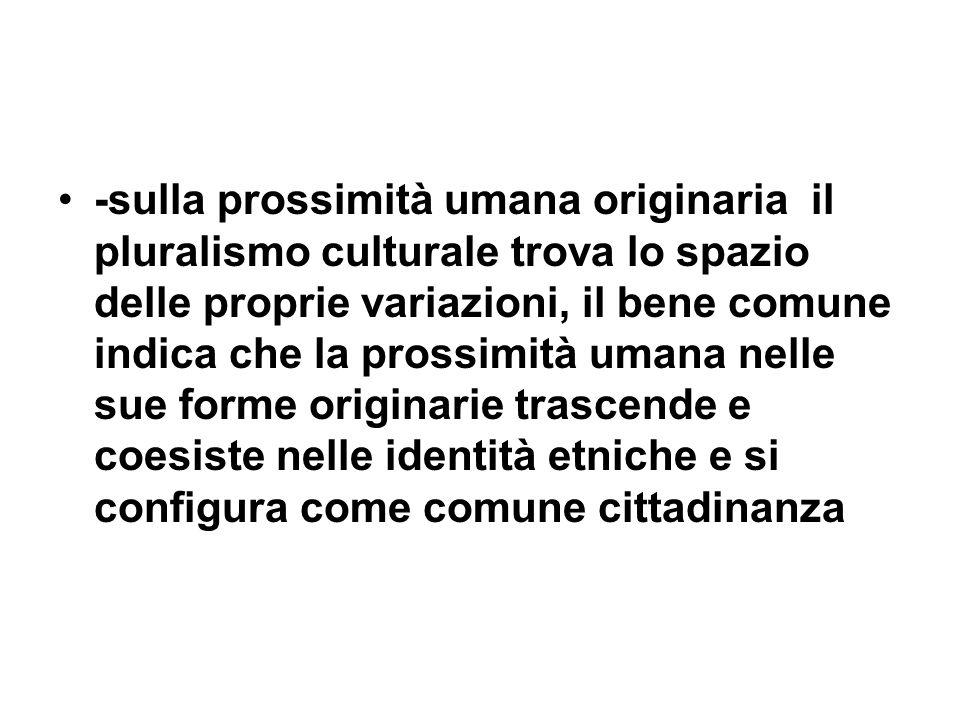 -sulla prossimità umana originaria il pluralismo culturale trova lo spazio delle proprie variazioni, il bene comune indica che la prossimità umana nel