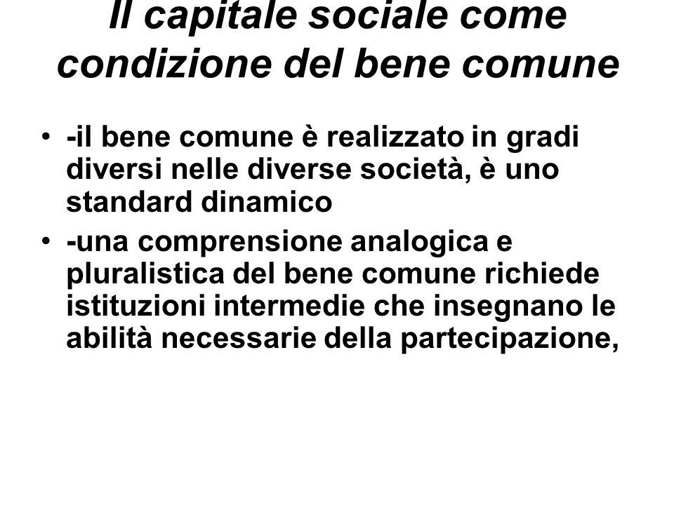 Il capitale sociale come condizione del bene comune -il bene comune è realizzato in gradi diversi nelle diverse società, è uno standard dinamico -una