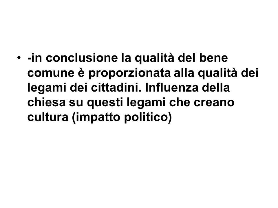 -in conclusione la qualità del bene comune è proporzionata alla qualità dei legami dei cittadini. Influenza della chiesa su questi legami che creano c