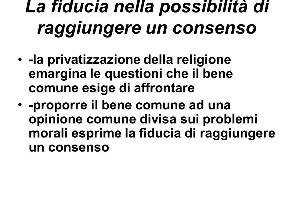 La fiducia nella possibilità di raggiungere un consenso -la privatizzazione della religione emargina le questioni che il bene comune esige di affronta