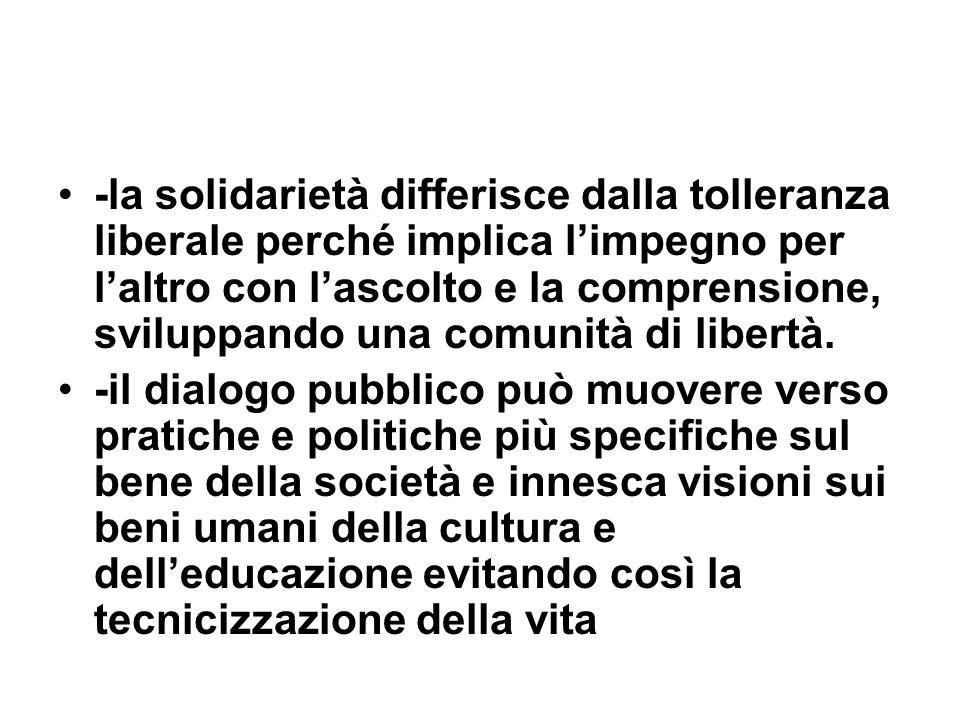 -la solidarietà differisce dalla tolleranza liberale perché implica limpegno per laltro con lascolto e la comprensione, sviluppando una comunità di li