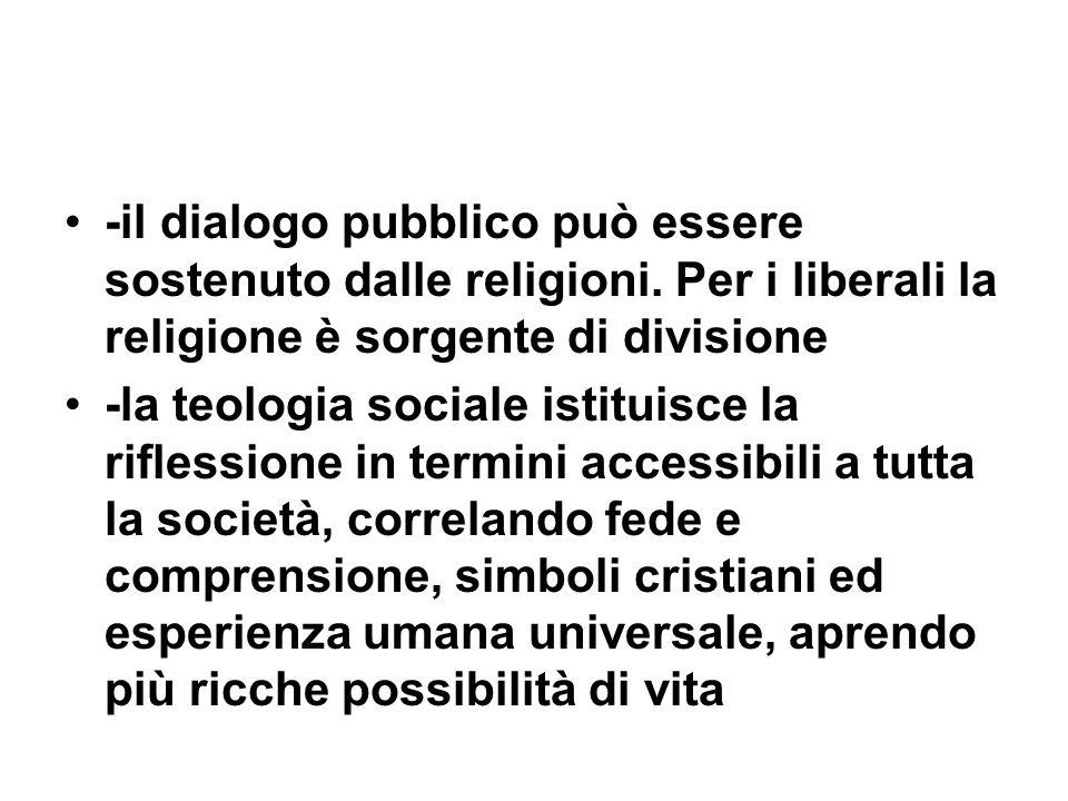-il dialogo pubblico può essere sostenuto dalle religioni. Per i liberali la religione è sorgente di divisione -la teologia sociale istituisce la rifl
