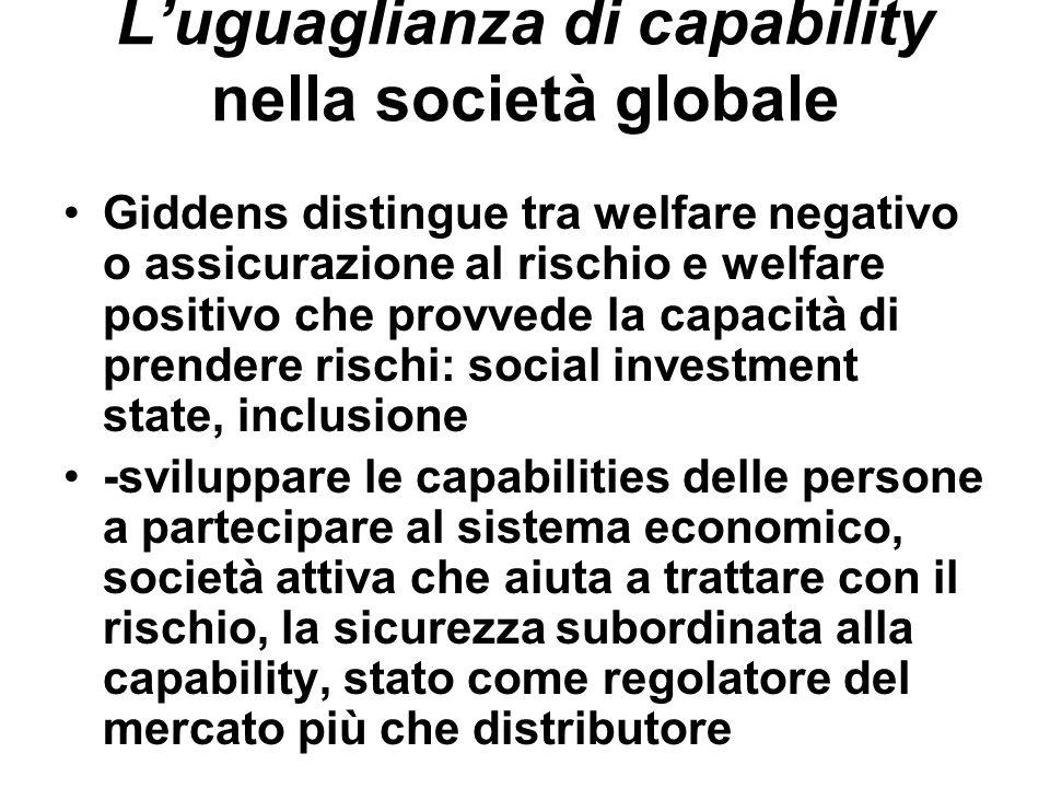 Luguaglianza di capability nella società globale Giddens distingue tra welfare negativo o assicurazione al rischio e welfare positivo che provvede la