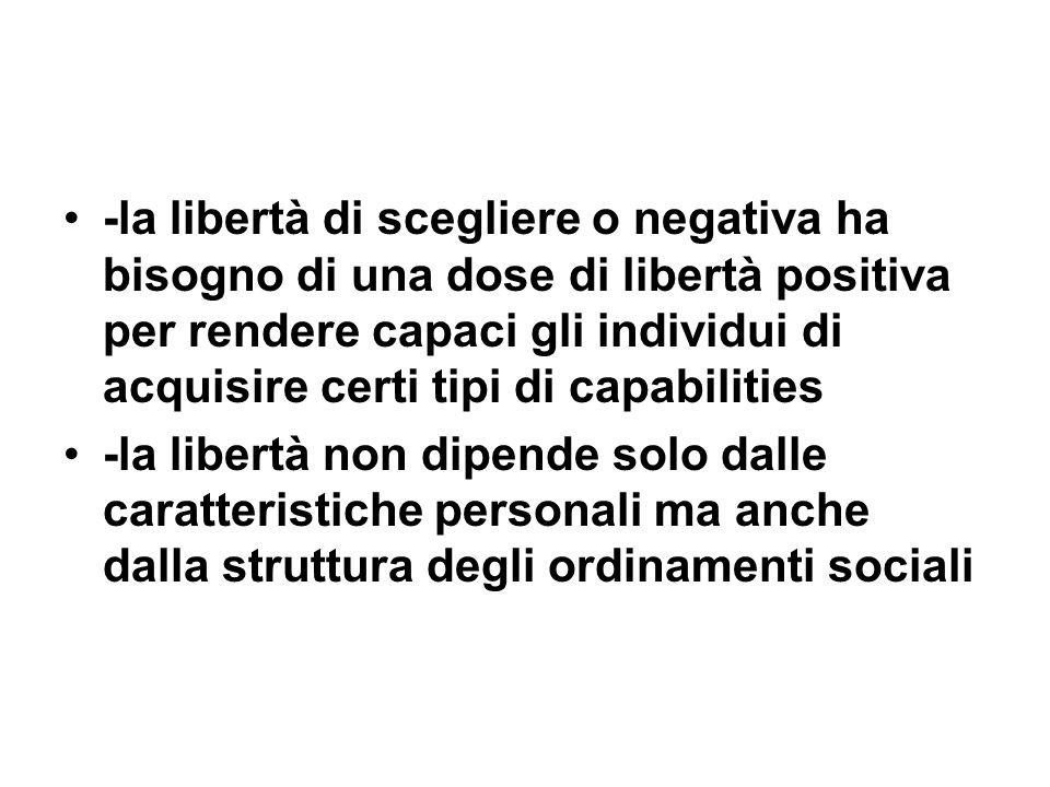 -la libertà di scegliere o negativa ha bisogno di una dose di libertà positiva per rendere capaci gli individui di acquisire certi tipi di capabilitie