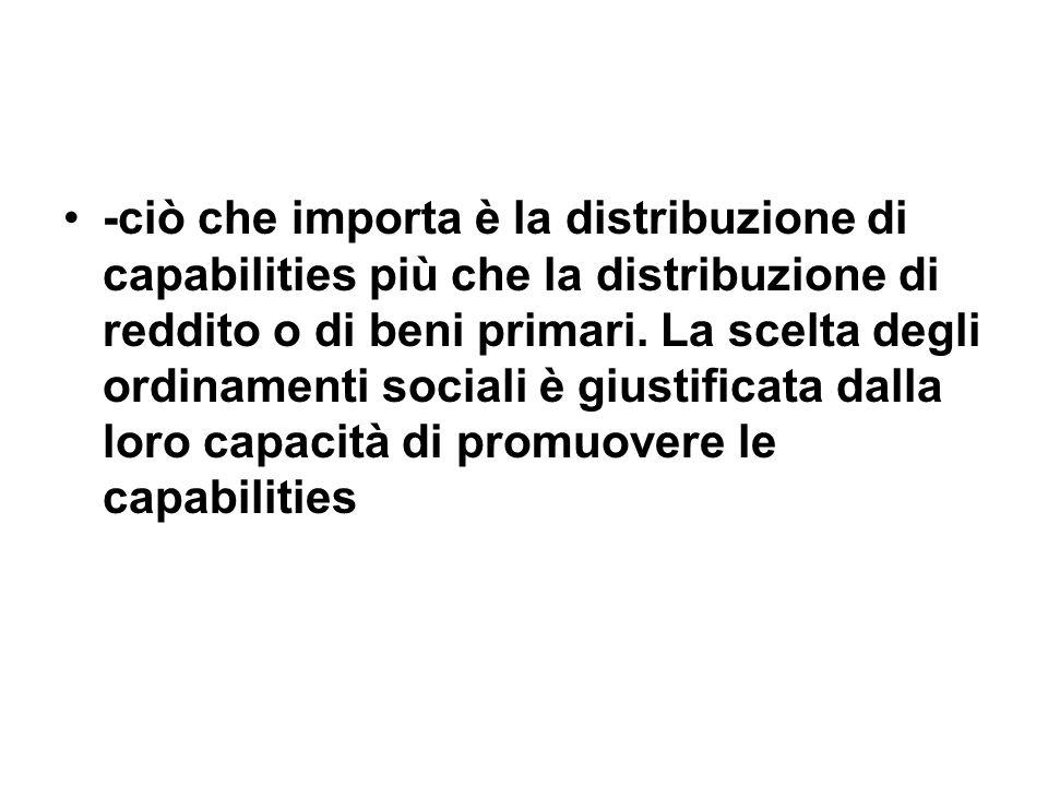 -ciò che importa è la distribuzione di capabilities più che la distribuzione di reddito o di beni primari. La scelta degli ordinamenti sociali è giust