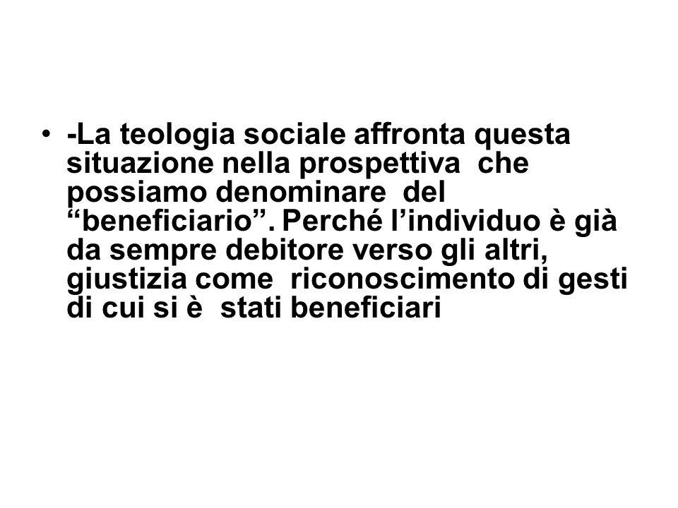 -La teologia sociale affronta questa situazione nella prospettiva che possiamo denominare del beneficiario. Perché lindividuo è già da sempre debitore