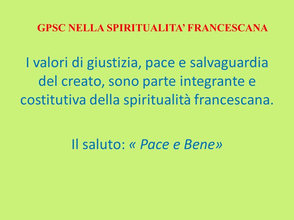 GPSC NELLA SPIRITUALITA FRANCESCANA I valori di giustizia, pace e salvaguardia del creato, sono parte integrante e costitutiva della spiritualità fran