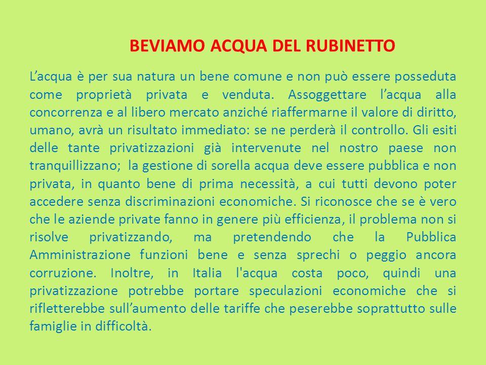 BEVIAMO ACQUA DEL RUBINETTO Lacqua è per sua natura un bene comune e non può essere posseduta come proprietà privata e venduta. Assoggettare lacqua al