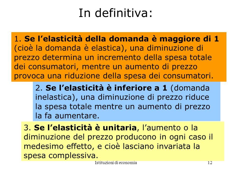 Istituzioni di economia12 In definitiva: 1. Se lelasticità della domanda è maggiore di 1 (cioè la domanda è elastica), una diminuzione di prezzo deter