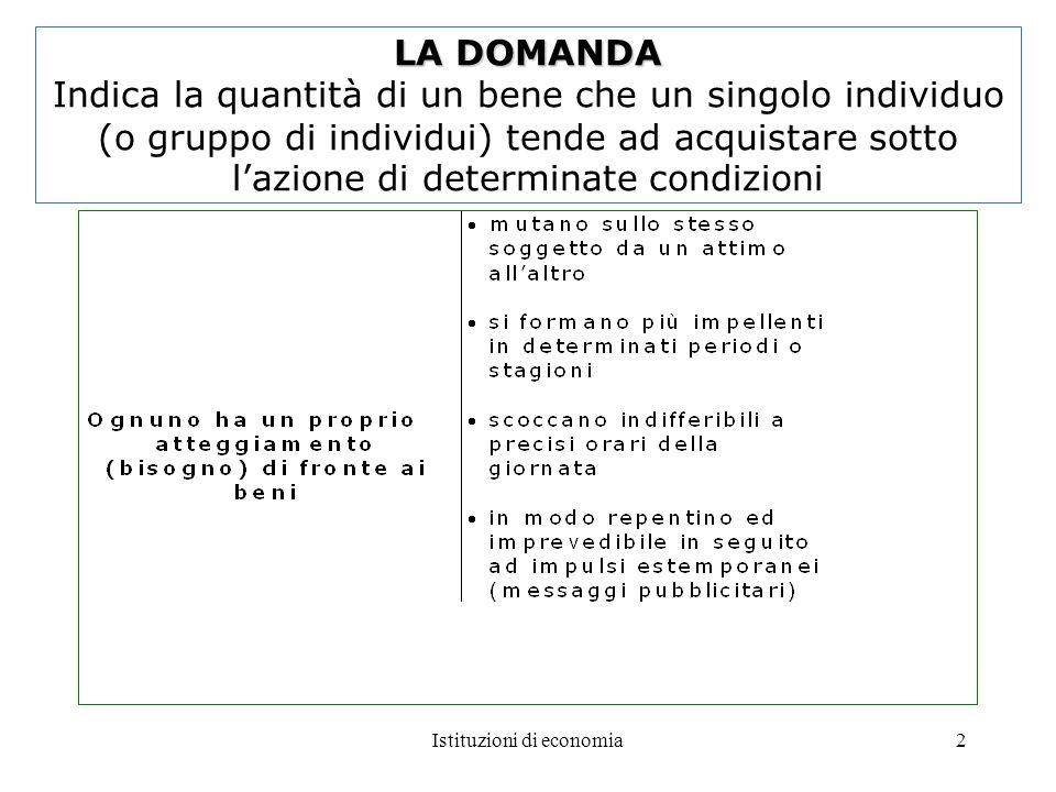 Istituzioni di economia2 LA DOMANDA LA DOMANDA Indica la quantità di un bene che un singolo individuo (o gruppo di individui) tende ad acquistare sott