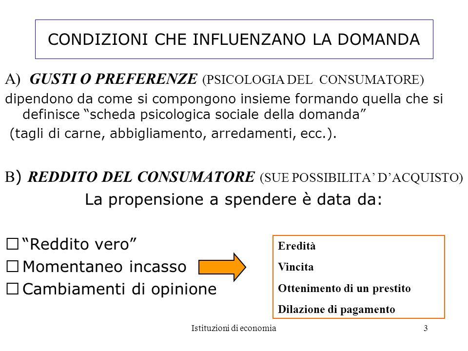 Istituzioni di economia3 CONDIZIONI CHE INFLUENZANO LA DOMANDA A) GUSTI O PREFERENZE (PSICOLOGIA DEL CONSUMATORE) dipendono da come si compongono insi