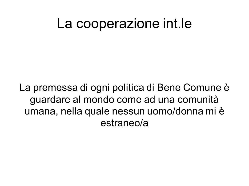 La cooperazione int.le La premessa di ogni politica di Bene Comune è guardare al mondo come ad una comunità umana, nella quale nessun uomo/donna mi è