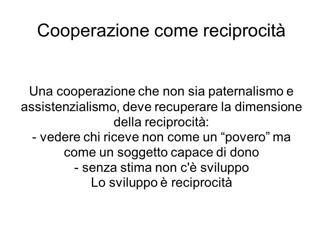 Cooperazione come reciprocità Una cooperazione che non sia paternalismo e assistenzialismo, deve recuperare la dimensione della reciprocità: - vedere
