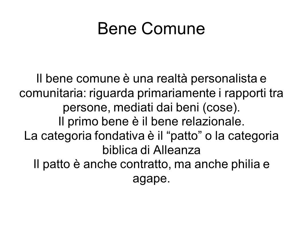 Bene Comune Il bene comune è una realtà personalista e comunitaria: riguarda primariamente i rapporti tra persone, mediati dai beni (cose). Il primo b