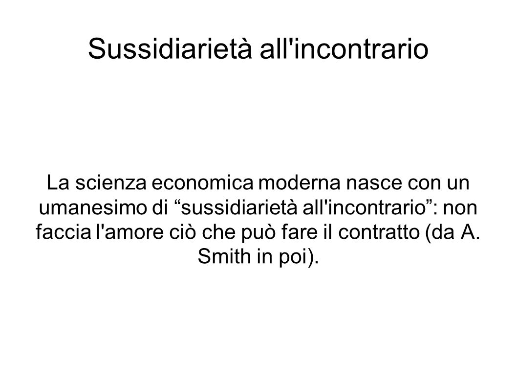 Sussidiarietà all'incontrario La scienza economica moderna nasce con un umanesimo di sussidiarietà all'incontrario: non faccia l'amore ciò che può far