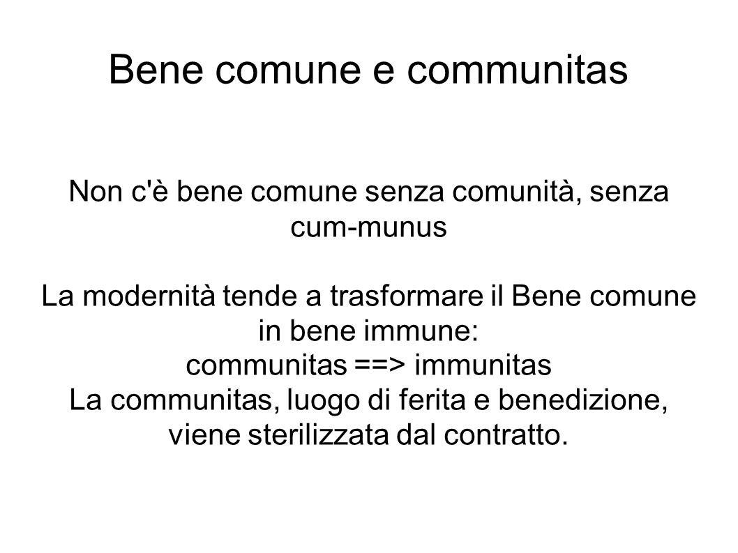 Bene comune e communitas Non c'è bene comune senza comunità, senza cum-munus La modernità tende a trasformare il Bene comune in bene immune: communita