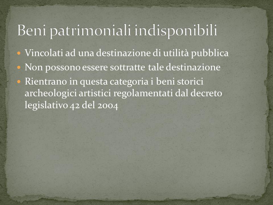 Vincolati ad una destinazione di utilità pubblica Non possono essere sottratte tale destinazione Rientrano in questa categoria i beni storici archeologici artistici regolamentati dal decreto legislativo 42 del 2004