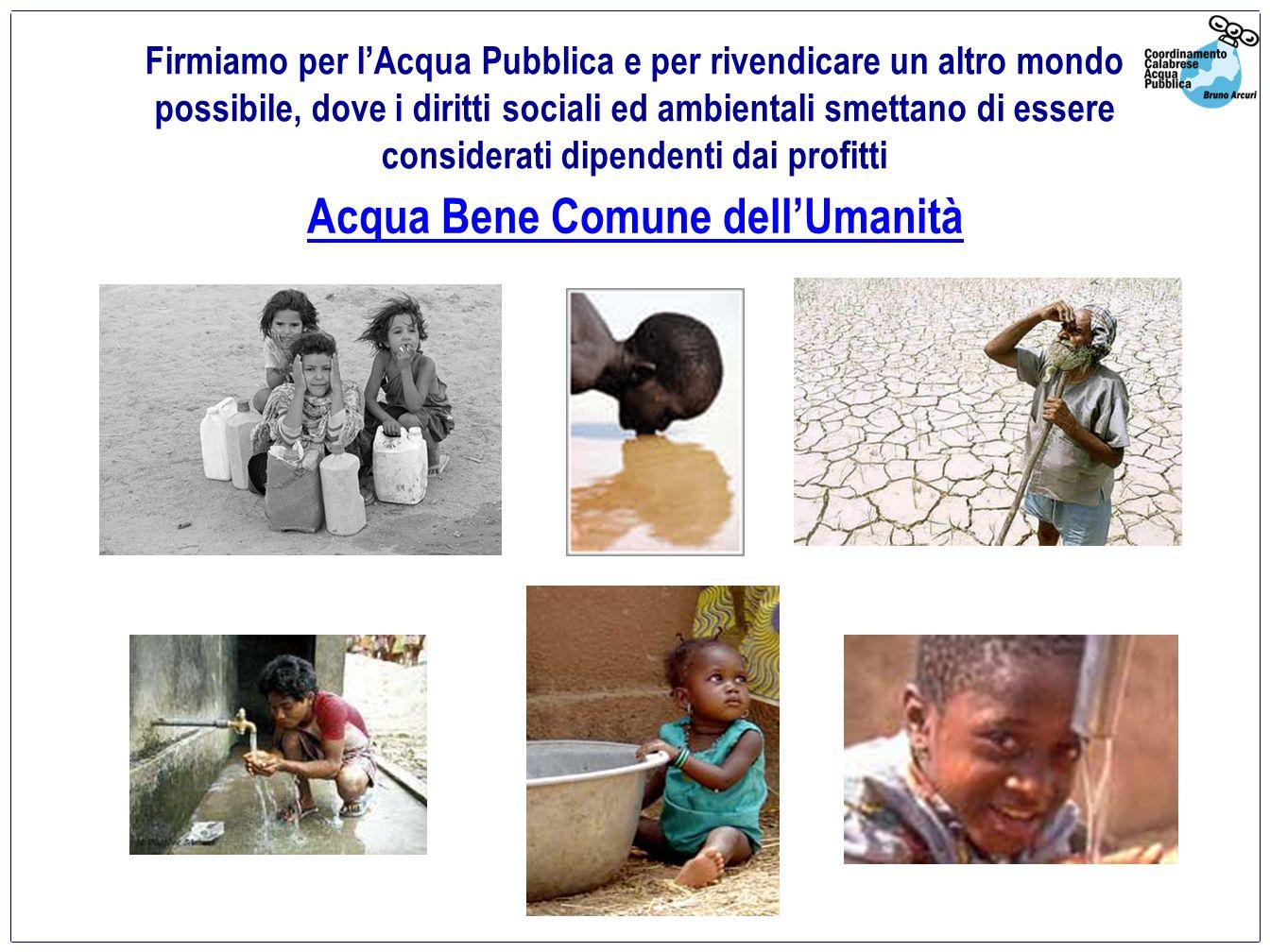 Acqua Bene Comune dellUmanità Firmiamo per lAcqua Pubblica e per rivendicare un altro mondo possibile, dove i diritti sociali ed ambientali smettano di essere considerati dipendenti dai profitti