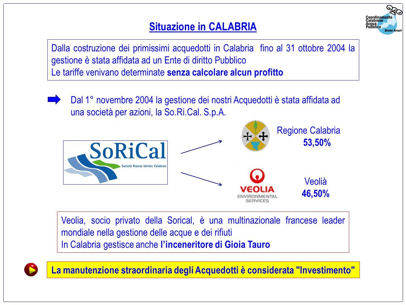 Dalla costruzione dei primissimi acquedotti in Calabria fino al 31 ottobre 2004 la gestione è stata affidata ad un Ente di diritto Pubblico Le tariffe venivano determinate senza calcolare alcun profitto Situazione in CALABRIA Veolia, socio privato della Sorical, è una multinazionale francese leader mondiale nella gestione delle acque e dei rifiuti In Calabria gestisce anche linceneritore di Gioia Tauro Dal 1° novembre 2004 la gestione dei nostri Acquedotti è stata affidata ad una società per azioni, la So.Ri.Cal.