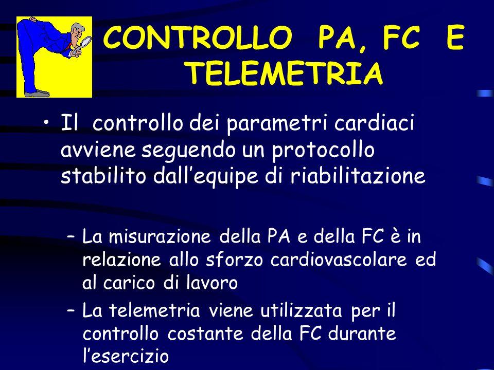 CONTROLLO PA, FC E TELEMETRIA Il controllo dei parametri cardiaci avviene seguendo un protocollo stabilito dallequipe di riabilitazione –La misurazione della PA e della FC è in relazione allo sforzo cardiovascolare ed al carico di lavoro –La telemetria viene utilizzata per il controllo costante della FC durante lesercizio