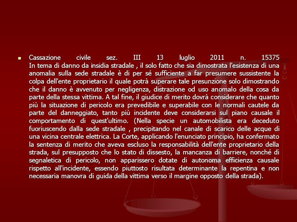 Cassazione civile sez. III 13 luglio 2011 n. 15375 In tema di danno da insidia stradale, il solo fatto che sia dimostrata l'esistenza di una anomalia