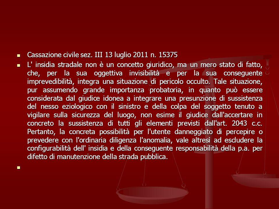 Cassazione civile sez. III 13 luglio 2011 n. 15375 Cassazione civile sez. III 13 luglio 2011 n. 15375 L' insidia stradale non è un concetto giuridico,