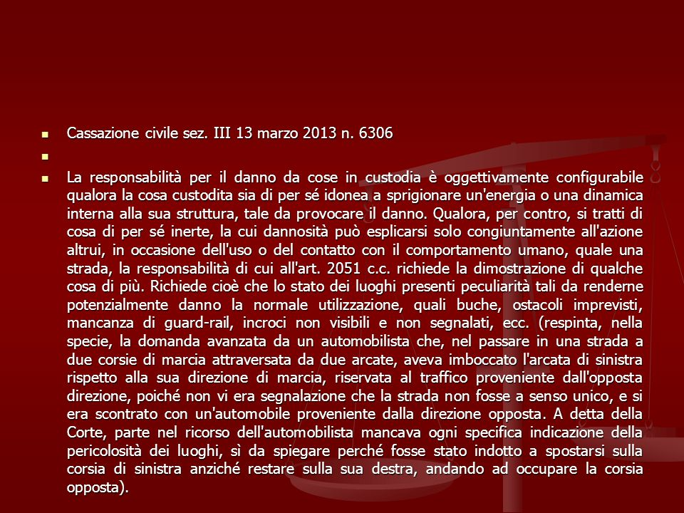 Cassazione civile sez. III 13 marzo 2013 n. 6306 Cassazione civile sez. III 13 marzo 2013 n. 6306 La responsabilità per il danno da cose in custodia è