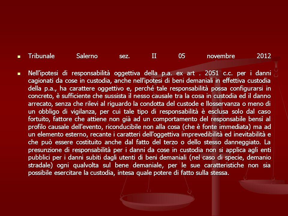 Tribunale Salerno sez. II 05 novembre 2012 Tribunale Salerno sez. II 05 novembre 2012 Nell'ipotesi di responsabilità oggettiva della p.a. ex art. 2051