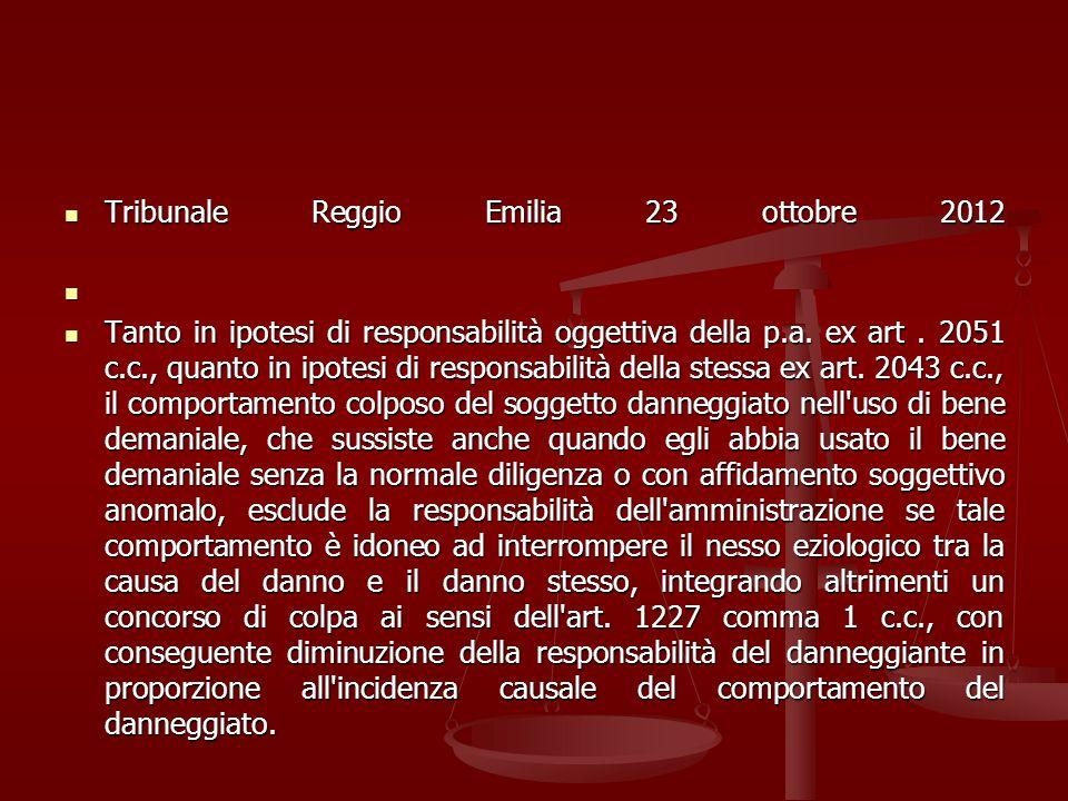 Tribunale Reggio Emilia 23 ottobre 2012 Tribunale Reggio Emilia 23 ottobre 2012 Tanto in ipotesi di responsabilità oggettiva della p.a. ex art. 2051 c