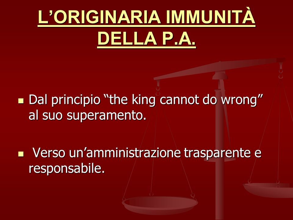 LORIGINARIA IMMUNITÀ DELLA P.A. Dal principio the king cannot do wrong al suo superamento. Dal principio the king cannot do wrong al suo superamento.