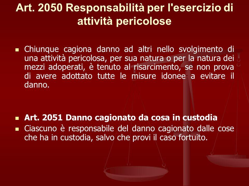 Art. 2050 Responsabilità per l'esercizio di attività pericolose Chiunque cagiona danno ad altri nello svolgimento di una attività pericolosa, per sua