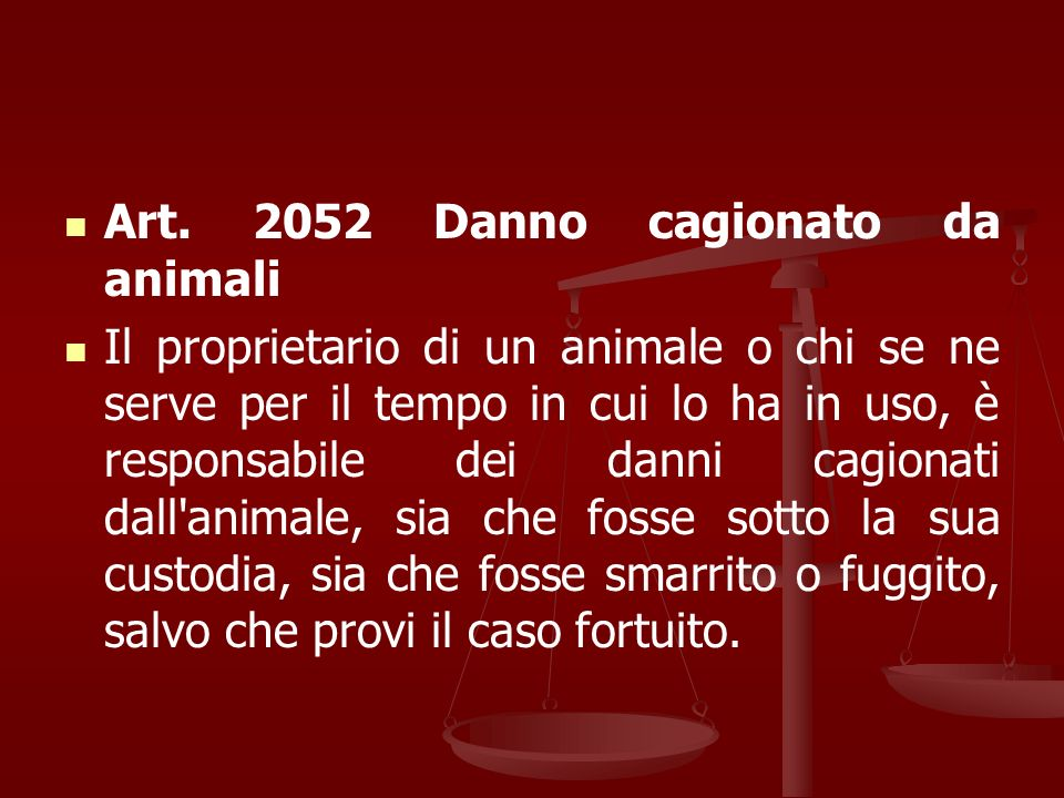 Art. 2052 Danno cagionato da animali Il proprietario di un animale o chi se ne serve per il tempo in cui lo ha in uso, è responsabile dei danni cagion