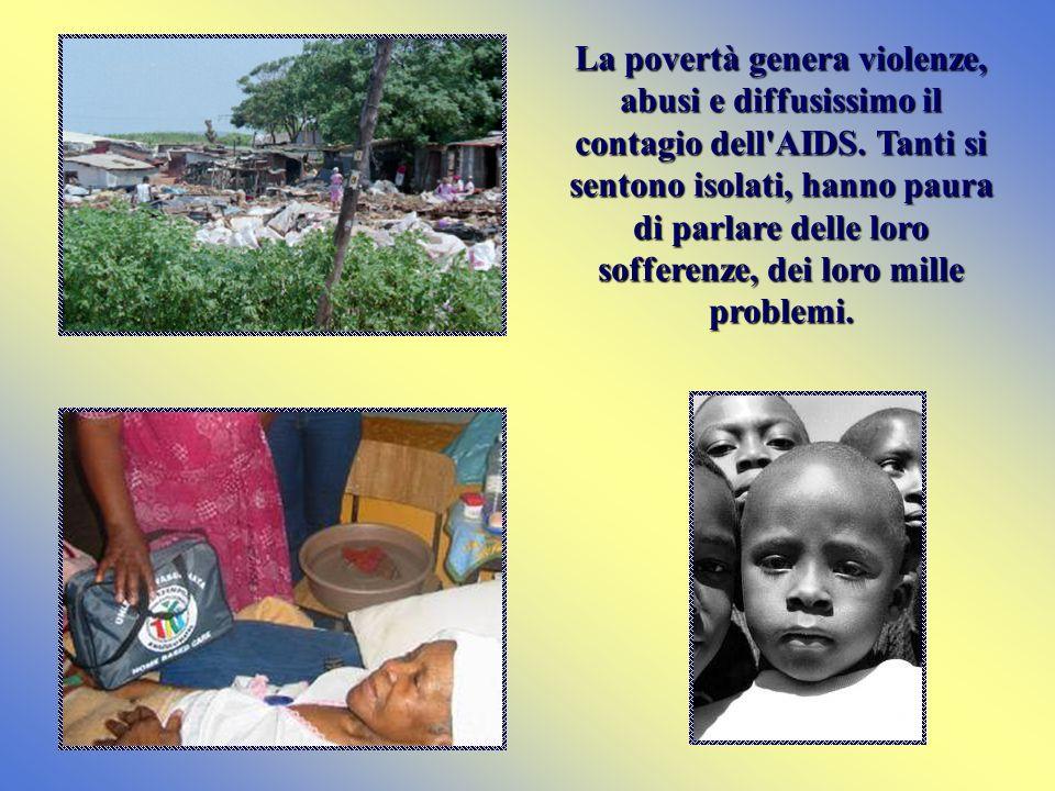 La povertà genera violenze, abusi e diffusissimo il contagio dell'AIDS. Tanti si sentono isolati, hanno paura di parlare delle loro sofferenze, dei lo