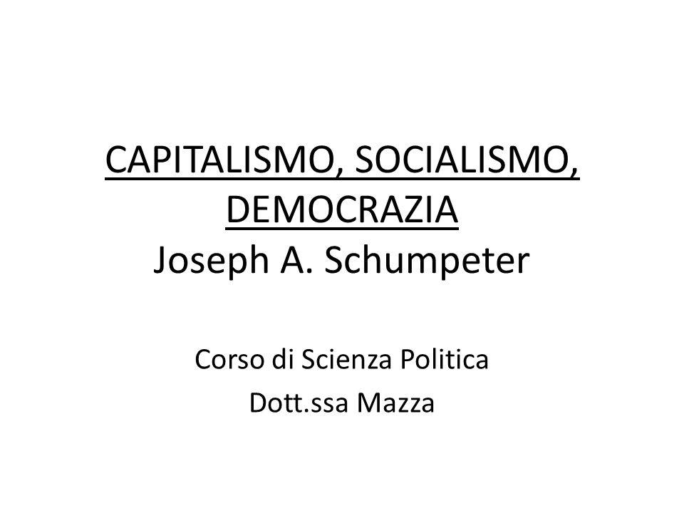 CAPITALISMO, SOCIALISMO, DEMOCRAZIA Joseph A. Schumpeter Corso di Scienza Politica Dott.ssa Mazza