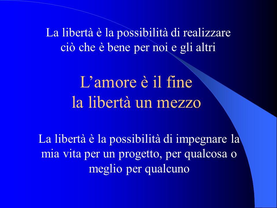 La libertà è la possibilità di impegnare la mia vita per un progetto, per qualcosa o meglio per qualcuno Lamore è il fine la libertà un mezzo La liber