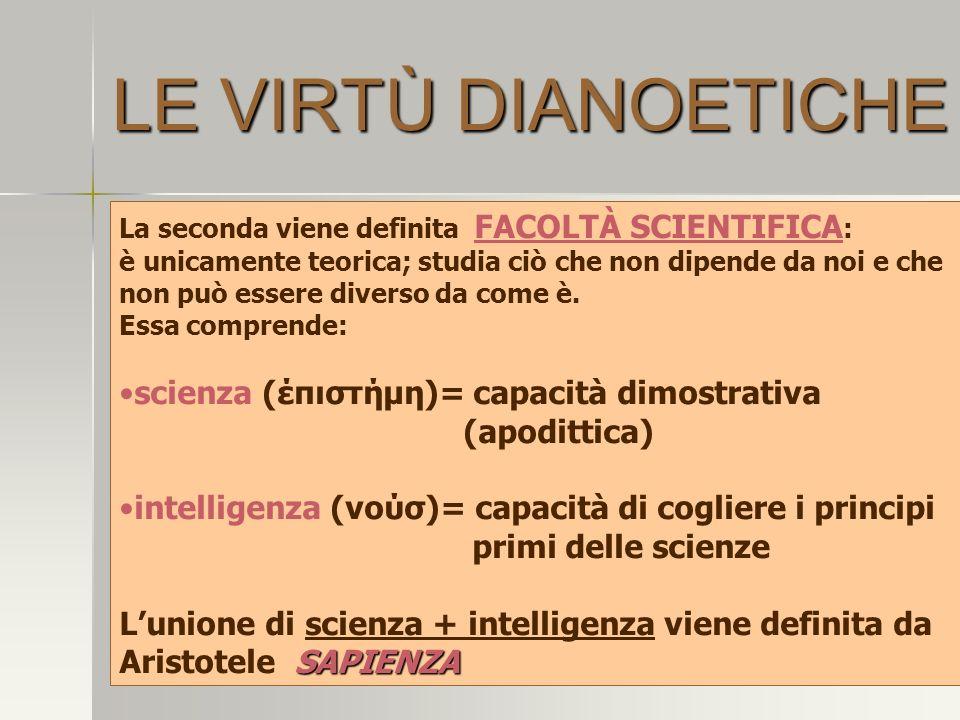 LE VIRTÙ DIANOETICHE La seconda viene definita FACOLTÀ SCIENTIFICA : è unicamente teorica; studia ciò che non dipende da noi e che non può essere diverso da come è.