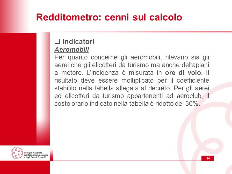 14 Redditometro: cenni sul calcolo indicatori Aeromobili Per quanto concerne gli aeromobili, rilevano sia gli aerei che gli elicotteri da turismo ma anche deltaplani a motore.