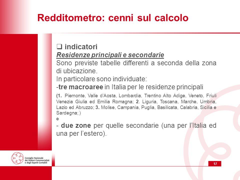 17 Redditometro: cenni sul calcolo indicatori Residenze principali e secondarie Sono previste tabelle differenti a seconda della zona di ubicazione.