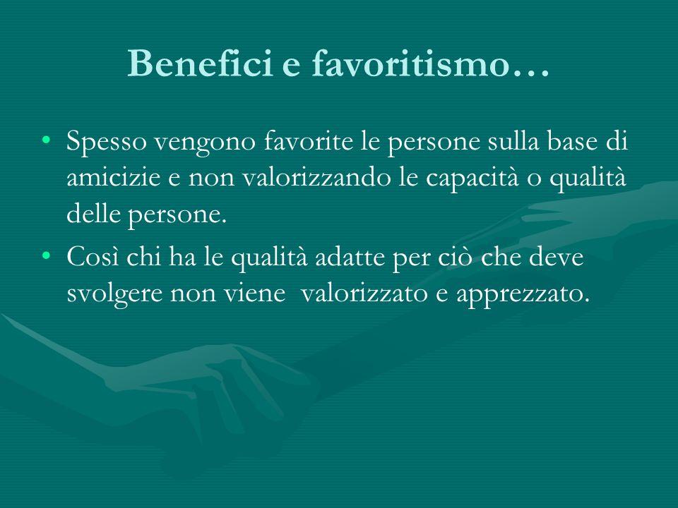 Benefici e favoritismo… Spesso vengono favorite le persone sulla base di amicizie e non valorizzando le capacità o qualità delle persone. Così chi ha