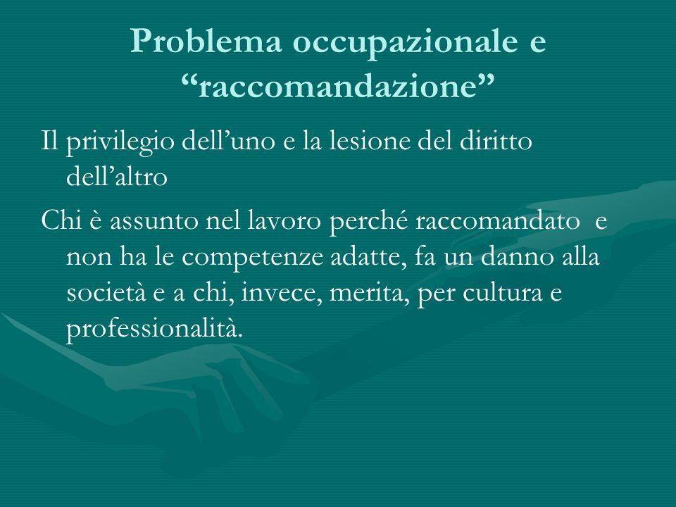 Problema occupazionale e raccomandazione Il privilegio delluno e la lesione del diritto dellaltro Chi è assunto nel lavoro perché raccomandato e non h