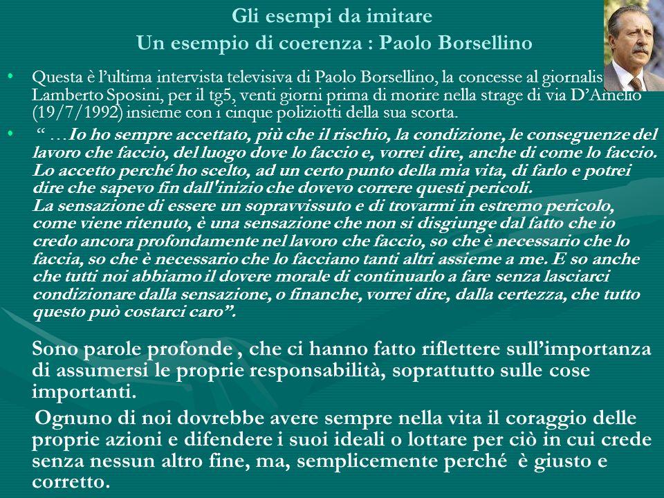 Gli esempi da imitare Un esempio di coerenza : Paolo Borsellino Questa è lultima intervista televisiva di Paolo Borsellino, la concesse al giornalista