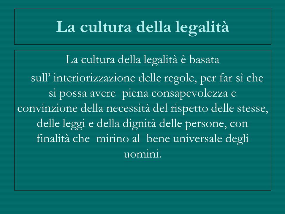 La cultura della legalità La cultura della legalità è basata sull interiorizzazione delle regole, per far sì che si possa avere piena consapevolezza e