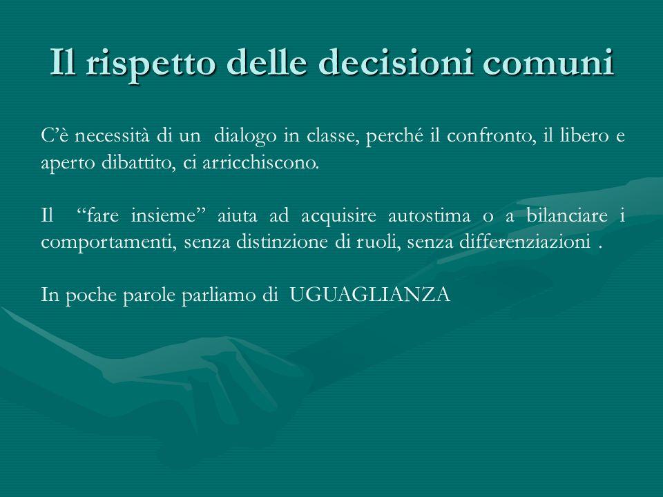 Il rispetto delle decisioni comuni Cè necessità di un dialogo in classe, perché il confronto, il libero e aperto dibattito, ci arricchiscono. Il fare