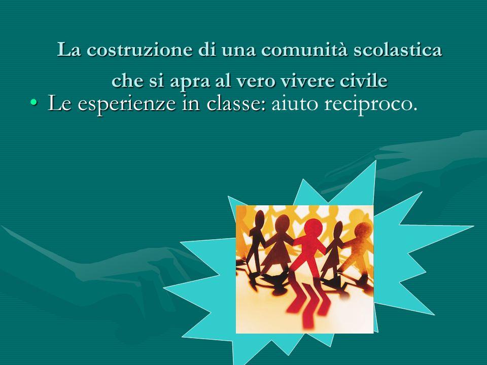 La costruzione di una comunità scolastica che si apra al vero vivere civile Le esperienze in classe:Le esperienze in classe: aiuto reciproco.