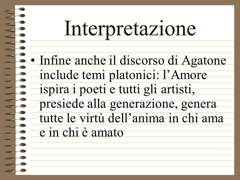 Interpretazione Infine anche il discorso di Agatone include temi platonici: lAmore ispira i poeti e tutti gli artisti, presiede alla generazione, gene
