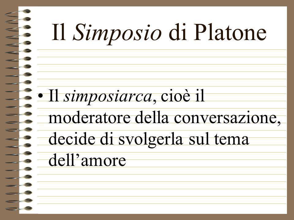 Il Simposio di Platone Il simposiarca, cioè il moderatore della conversazione, decide di svolgerla sul tema dellamore