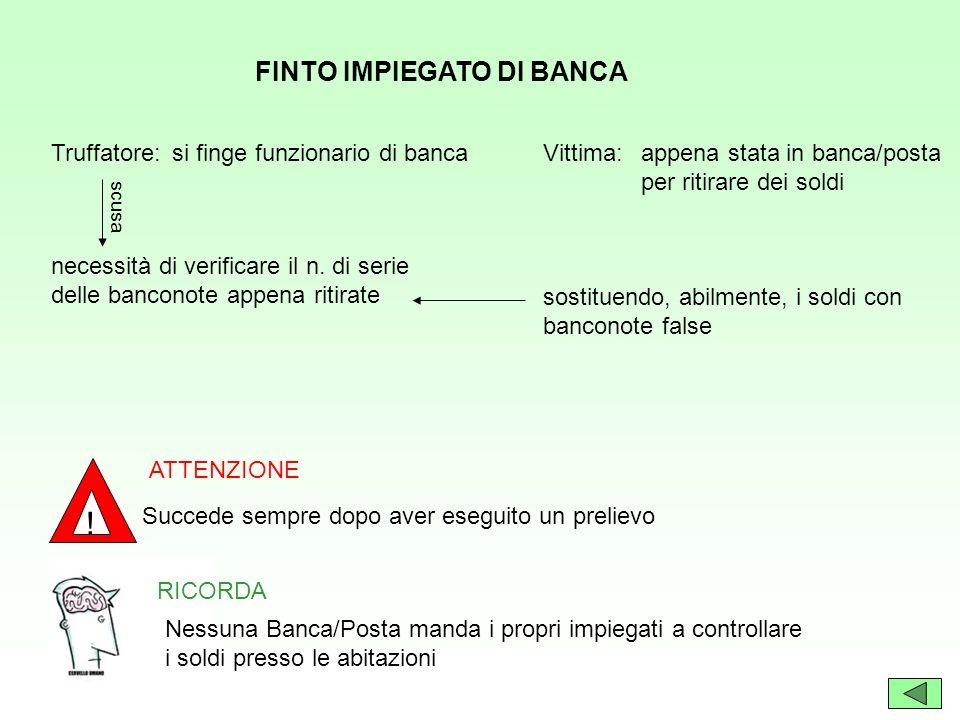 FINTO IMPIEGATO DI BANCA Vittima:Truffatore:si finge funzionario di bancaappena stata in banca/posta per ritirare dei soldi scusa necessità di verific