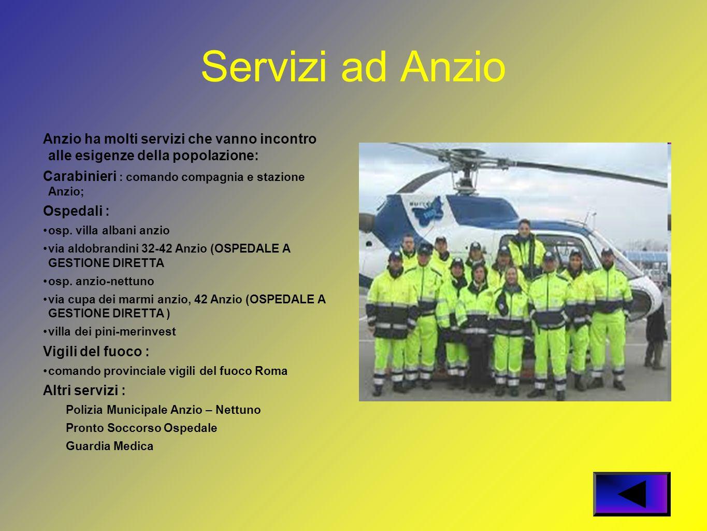 Servizi ad Anzio Anzio ha molti servizi che vanno incontro alle esigenze della popolazione: Carabinieri : comando compagnia e stazione Anzio; Ospedali