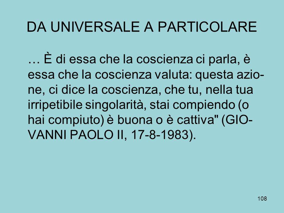 DA UNIVERSALE A PARTICOLARE … È di essa che la coscienza ci parla, è essa che la coscienza valuta: questa azio- ne, ci dice la coscienza, che tu, nella tua irripetibile singolarità, stai compiendo (o hai compiuto) è buona o è cattiva (GIO- VANNI PAOLO II, 17-8-1983).